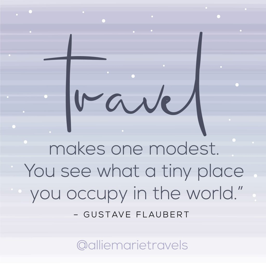 """Travel makes one modest. You see what a tiny place you occupy in the world."" —Gustave Flaubert"