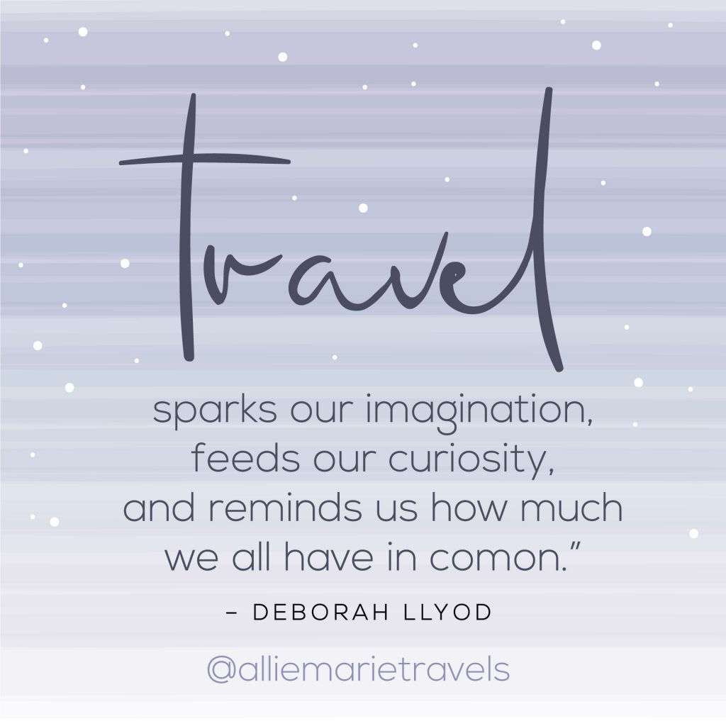 """Travel sparks our imagination, feeds our curiosity, and reminds us how much we all have in common."" —Deborah Lloyd"