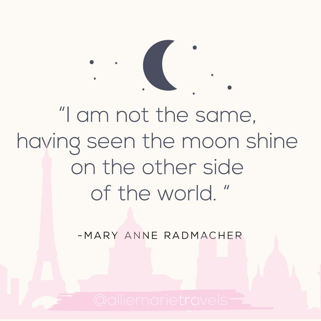 """I am not the same, having seen the moon shine on the other side of the world."" —Mary Anne Radmacher"